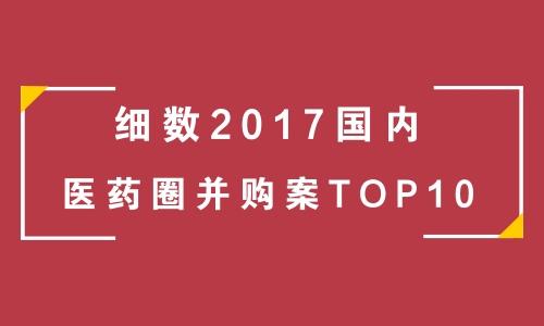细数2017国内医药圈并购案TOP10