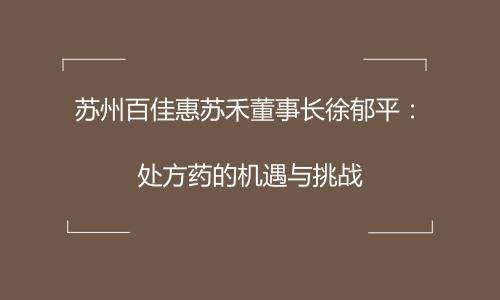 苏州百佳惠苏禾董事长徐郁平:处方药的机遇与挑战